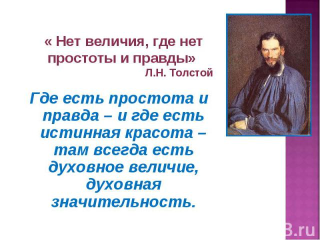 « Нет величия, где нет простоты и правды» Л.Н. ТолстойГде есть простота и правда – и где есть истинная красота – там всегда есть духовное величие, духовная значительность.