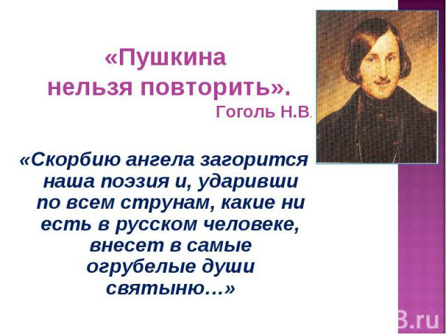 «Пушкина нельзя повторить».Гоголь Н.В.«Скорбию ангела загорится наша поэзия и, ударивши по всем струнам, какие ни есть в русском человеке, внесет в самые огрубелые души святыню…»