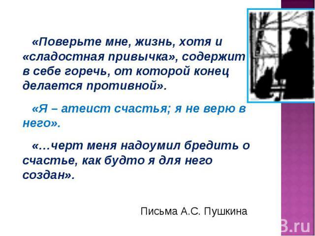 «Поверьте мне, жизнь, хотя и «сладостная привычка», содержит в себе горечь, от которой конец делается противной».«Я – атеист счастья; я не верю в него».«…черт меня надоумил бредить о счастье, как будто я для него создан». Письма А.С. Пушкина