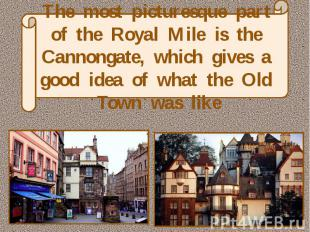 The most picturesque part of the Royal Mile is the Cannongate, which gives a goo