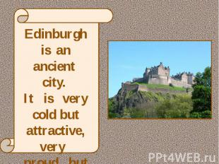 Edinburgh is an ancient city. It is very cold but attractive, very proud but fri