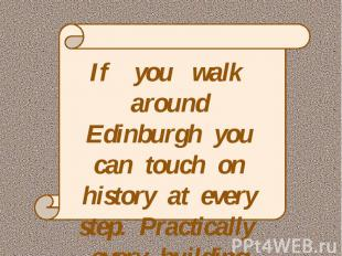 If you walk around Edinburgh you can touch on history at every step. Practically