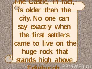 The Castle, in fact, is older than the city. No one can say exactly when the fir