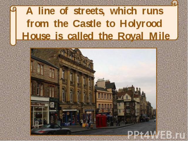 A line of streets, which runs from the Castle to Holyrood House is called the Royal Mile