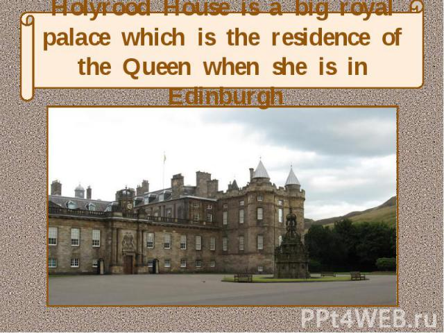 Holyrood House is a big royal palace which is the residence of the Queen when she is in Edinburgh
