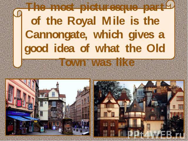 The most picturesque part of the Royal Mile is the Cannongate, which gives a good idea of what the Old Town was like