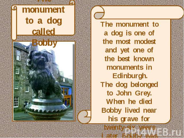 The monument to a dog called Bobby The monument to a dog is one of the most modest and yet one of the best known monuments in Edinburgh.The dog belonged to John Grey. When he died Bobby lived near his grave for twenty-six years.Later Bobby was burie…