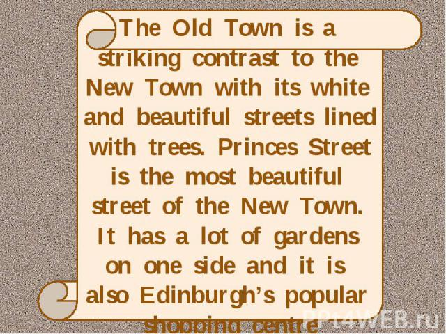 The Old Town is a striking contrast to the New Town with its white and beautiful streets lined with trees. Princes Street is the most beautiful street of the New Town. It has a lot of gardens on one side and it is also Edinburgh's popular shopping centre