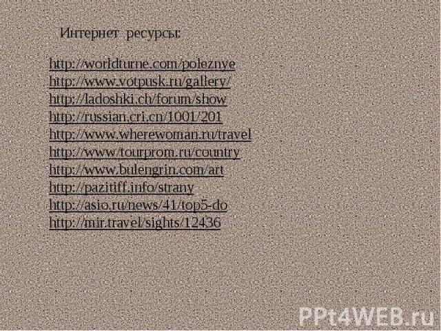 Интернет ресурсы: http://worldturne.com/poleznyehttp://www.votpusk.ru/gallery/http://ladoshki.ch/forum/showhttp://russian.cri.cn/1001/201http://www.wherewoman.ru/travelhttp://www/tourprom.ru/countryhttp://www.bulengrin.com/arthttp://pazitiff.info/st…