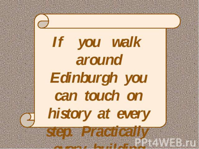 If you walk around Edinburgh you can touch on history at every step. Practically every building has a tale to tell