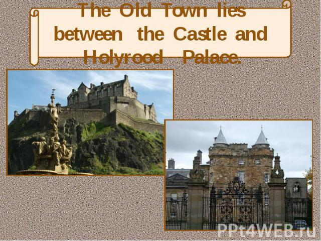 The Old Town lies between the Castle and Holyrood Palace.