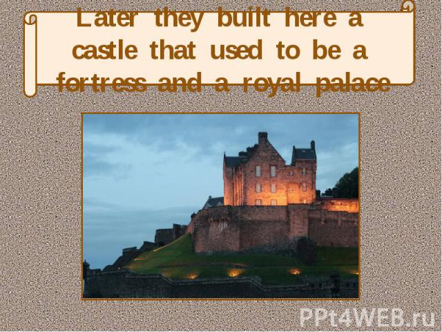 Later they built here a castle that used to be a fortress and a royal palace