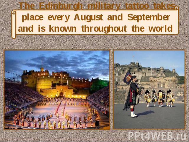 The Edinburgh military tattoo takes place every August and September and is known throughout the world