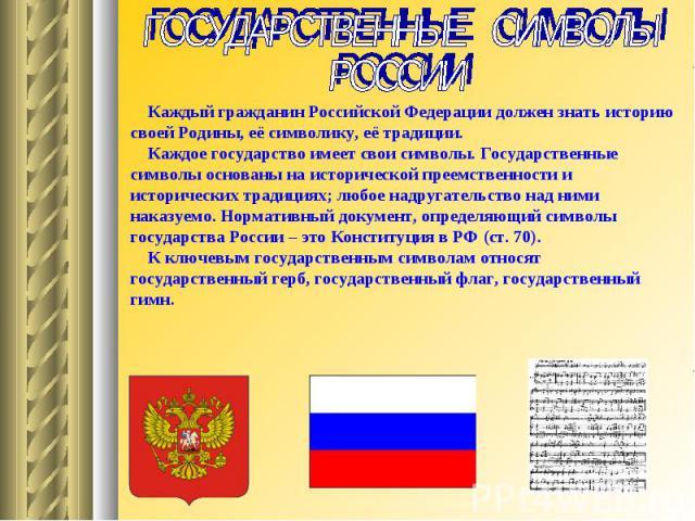 ГОСУДАРСТВЕННЫЕ СИМВОЛЫ РОССИИ Каждый гражданин Российской Федерации должен знать историю своей Родины, её символику, её традиции. Каждое государство имеет свои символы. Государственные символы основаны на исторической преемственности и исторических…
