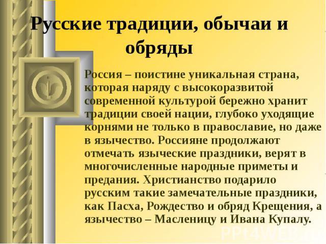 Русские традиции, обычаи и обряды Россия – поистине уникальная страна, которая наряду с высокоразвитой современной культурой бережно хранит традиции своей нации, глубоко уходящие корнями не только в православие, но даже в язычество. Россияне продолж…