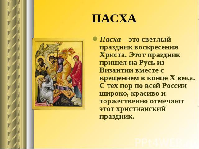ПАСХА Пасха – это светлый праздник воскресения Христа. Этот праздник пришел на Русь из Византии вместе с крещением в конце X века. С тех пор по всей России широко, красиво и торжественно отмечают этот христианский праздник.