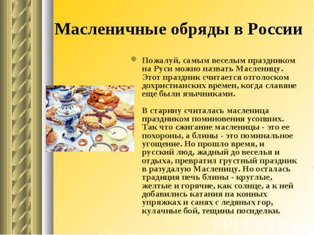 Масленичные обряды в России Пожалуй, самым веселым праздником на Руси можно назвать Масленицу. Этот праздник считается отголоском дохристианских времен, когда славяне еще были язычниками.В старину считалась масленица праздником поминовения усопших. …