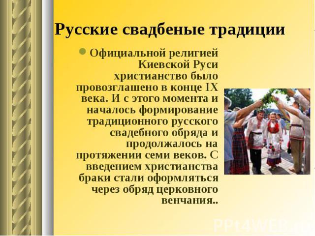 Русские свадбеные традиции Официальной религией Киевской Руси христианство было провозглашено в конце IX века. И с этого момента и началось формирование традиционного русского свадебного обряда и продолжалось на протяжении семи веков. С введением хр…