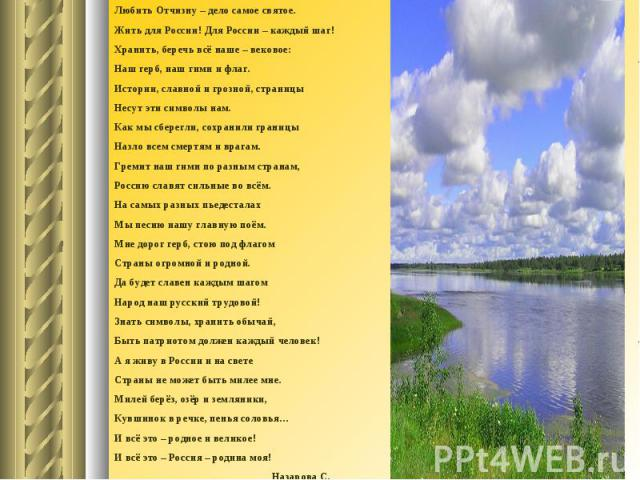Любить Отчизну – дело самое святое.Жить для России! Для России – каждый шаг!Хранить, беречь всё наше – вековое:Наш герб, наш гимн и флаг.Истории, славной и грозной, страницыНесут эти символы нам.Как мы сберегли, сохранили границыНазло всем смертям и…