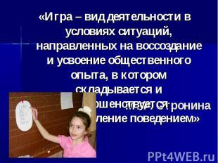 «Игра – вид деятельности в условиях ситуаций, направленных на воссоздание и усво