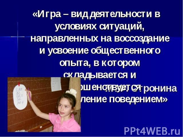 «Игра – вид деятельности в условиях ситуаций, направленных на воссоздание и усвоение общественного опыта, в котором складывается и совершенствуется самоуправление поведением» М.Ф. Стронина