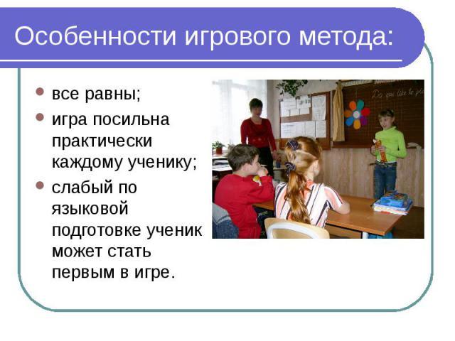 Особенности игрового метода: все равны;игра посильна практически каждому ученику;слабый по языковой подготовке ученик может стать первым в игре.