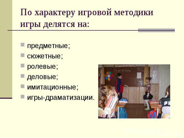 По характеру игровой методики игры делятся на: предметные;сюжетные;ролевые;деловые;имитационные;игры-драматизации.