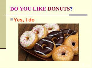 DO YOU LIKE DONUTS? Yes, I do