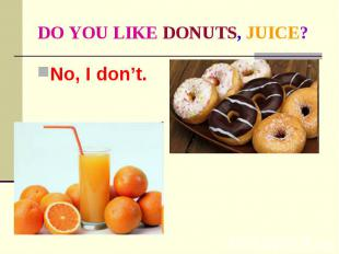 DO YOU LIKE DONUTS, JUICE? No, I don't.