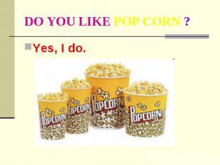 DO YOU LIKE POP CORN ? Yes, I do.