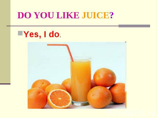 DO YOU LIKE JUICE? Yes, I do.