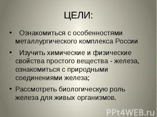 ЦЕЛИ: Ознакомиться с особенностями металлургического комплекса России Изучить хи