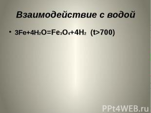 Взаимодействие с водой 3Fe+4H2O=Fe3O4+4H2 (t>700)