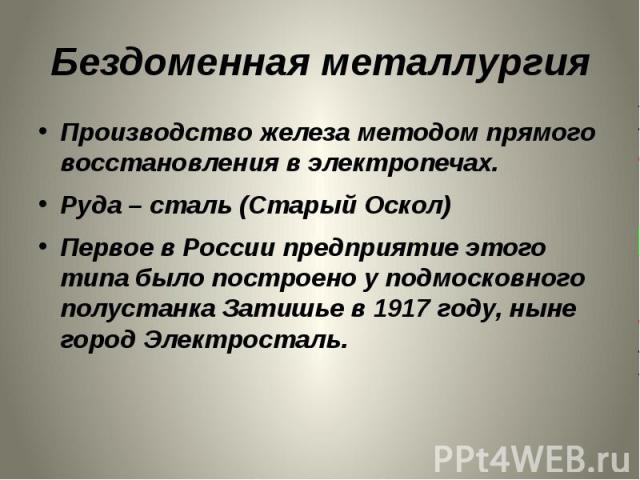 Бездоменная металлургия Производство железа методом прямого восстановления в электропечах.Руда – сталь (Старый Оскол)Первое в России предприятие этого типа было построено у подмосковного полустанка Затишье в 1917 году, ныне город Электросталь.