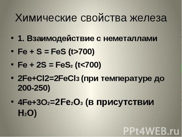 Химические свойства железа 1. Взаимодействие с неметалламиFe + S = FeS (t>700)Fe + 2S = FeS2 (t
