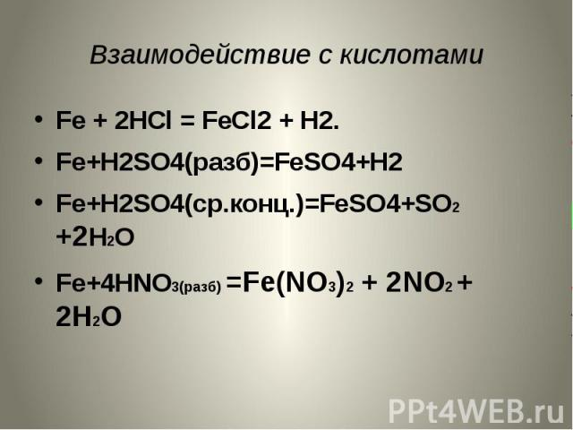 Взаимодействие с кислотами Fe + 2HCl = FeCl2 + H2.Fe+H2SO4(разб)=FeSO4+H2Fe+H2SO4(ср.конц.)=FeSO4+SO2 +2H2OFe+4HNO3(разб) =Fe(NO3)2 + 2NO2 + 2H2O