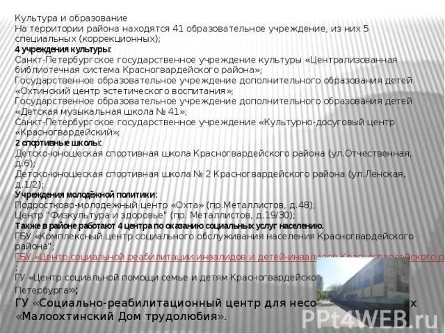 Культура и образованиеНа территории района находятся 41 образовательное учреждение, из них 5 специальных (коррекционных);4 учреждения культуры:Санкт-Петербургское государственное учреждение культуры «Централизованная библиотечная система Красногвард…