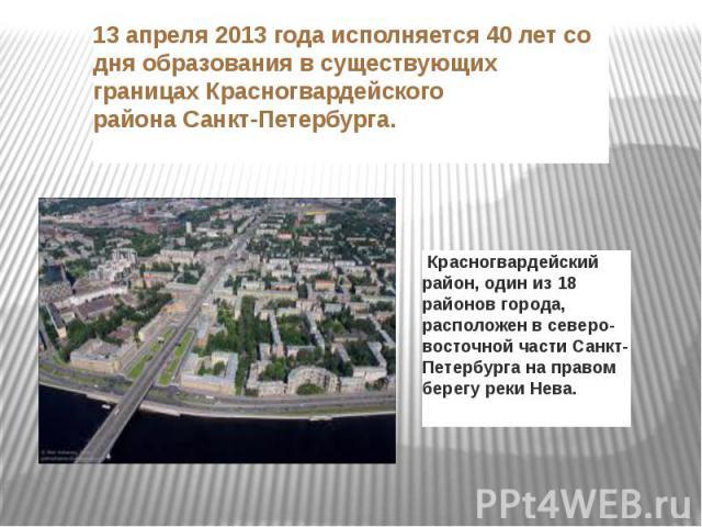 13 апреля 2013 года исполняется 40 лет со дня образования в существующих границах Красногвардейского районаСанкт-Петербурга. Красногвардейский район, один из 18 районов города, расположен в северо-восточной частиСанкт-Петербургана правом берегу …