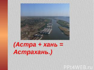 (Астра + хань = Астрахань.)