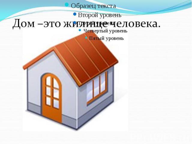 Дом - это жилище человека