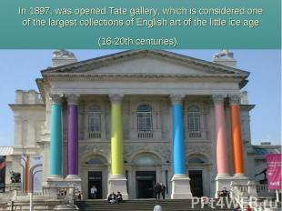 In 1897, was opened Tate gallery, which is considered one of the largest collect