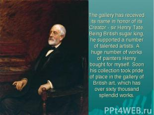 The gallery has received its name in honor of its Creator - sir Henry Tate. Bein