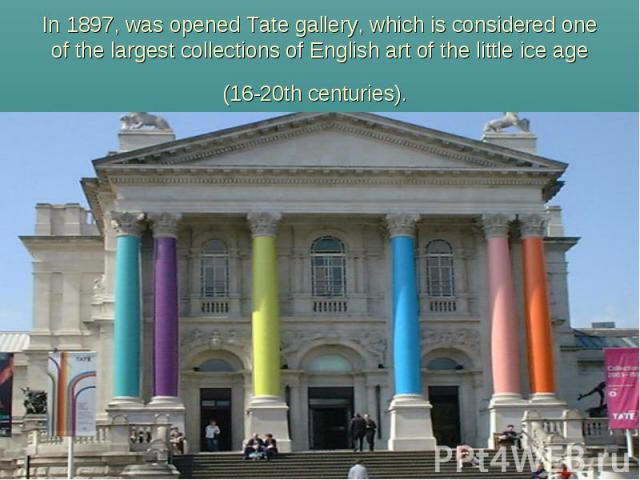 In 1897, was opened Tate gallery, which is considered one of the largest collections of English art of the little ice age (16-20th centuries).