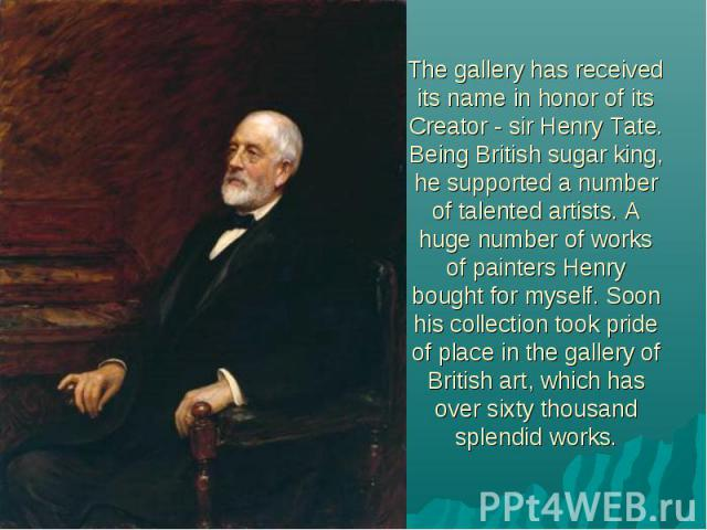 The gallery has received its name in honor of its Creator - sir Henry Tate. Being British sugar king, he supported a number of talented artists. A huge number of works of painters Henry bought for myself. Soon his collection took pride of place in t…