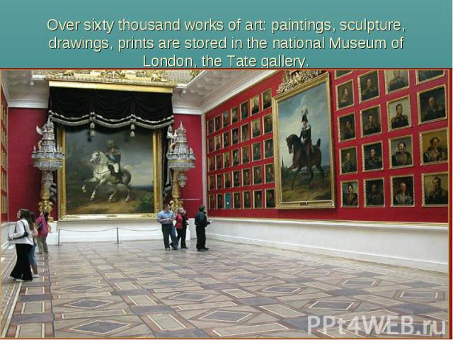 Over sixty thousand works of art: paintings, sculpture, drawings, prints are stored in the national Museum ofLondon, the Tate gallery.