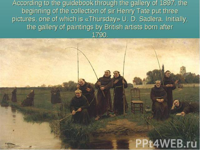 According to the guidebook through the gallery of 1897, the beginning of the collection of sir Henry Tate put three pictures, one of which is «Thursday» U. D. Sadlera. Initially, the gallery of paintings by British artists born after1790.