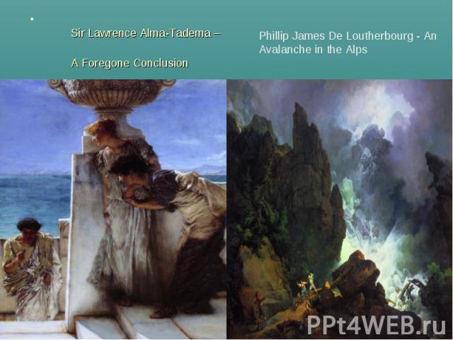 Sir Lawrence Alma-Tadema – A Foregone Conclusion Phillip James De Loutherbourg - An Avalanche in the Alps