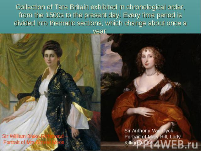 Collection of Tate Britain exhibited in chronological order, from the 1500s to the present day. Every time period is divided into thematic sections, which change about once ayear. Sir William Blake Richmond – Portrait of Mrs Ernest Moon Sir Anthony …