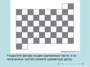 Разделите фигуру на две одинаковые части, и из полученных частей сложите шахматн