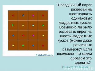 Праздничный пирог разрезан на шестнадцать одинаковых квадратных кусков. Возможно